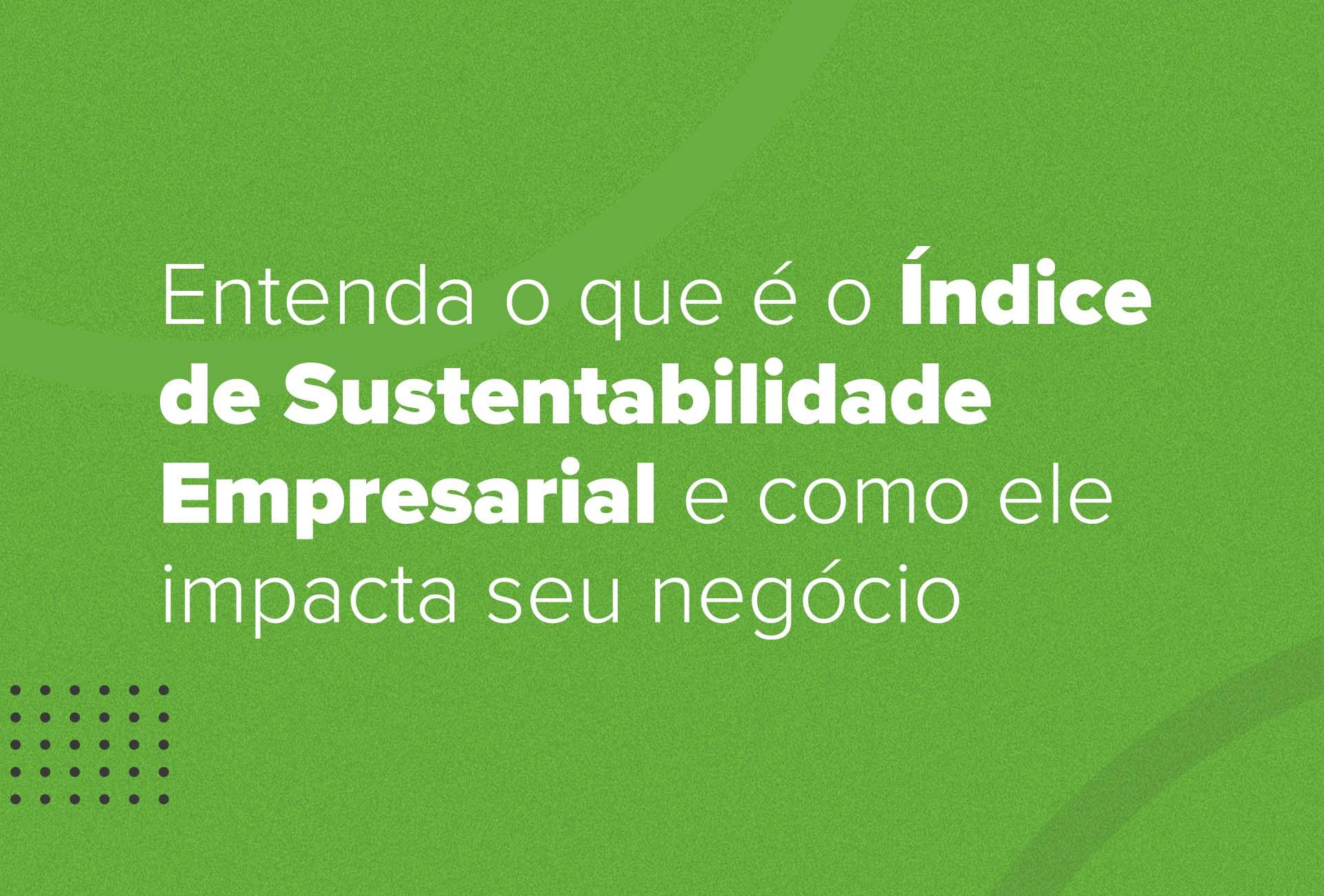 O que é o Índice de Sustentabilidade Empresarial e como ele impacta seu negócio