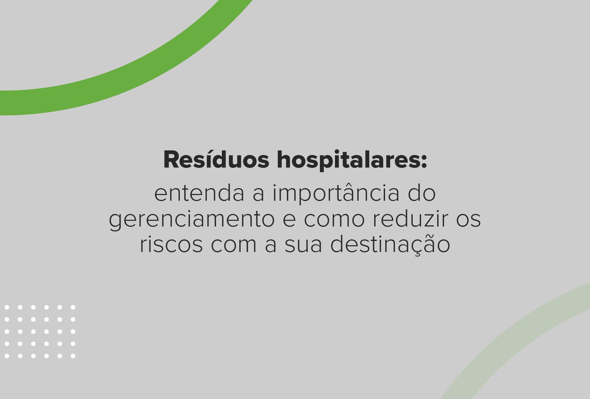 Resíduos hospitalares: a importância do gerenciamento e como reduzir os riscos com a destinação